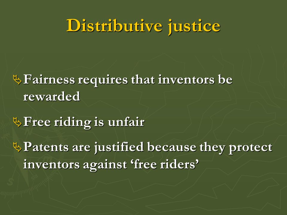 Distributive justice  Fairness requires that inventors be rewarded  Free riding is unfair  Patents are justified because they protect inventors aga