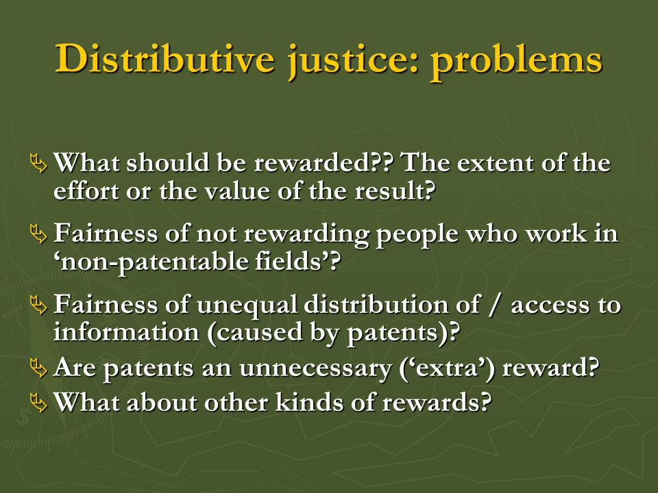 Distributive justice: problems  What should be rewarded?? The extent of the effort or the value of the result?  Fairness of not rewarding people who