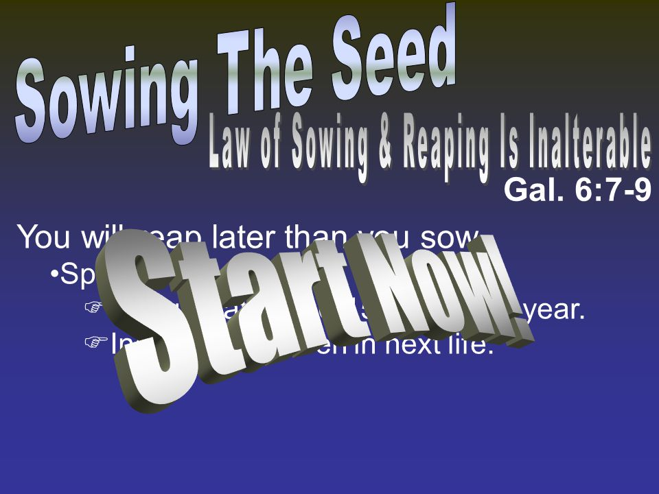 Gal. 6:7-9 You will reap later than you sow. Spiritually.  Congregation: 10-15 more next year.  Individual: heaven in next life.