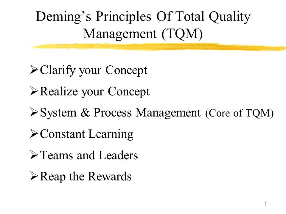 1 Deming's Principles Of Total Quality Management (TQM)  Clarify your Concept  Realize your Concept  System & Process Management (Core of TQM)  Co