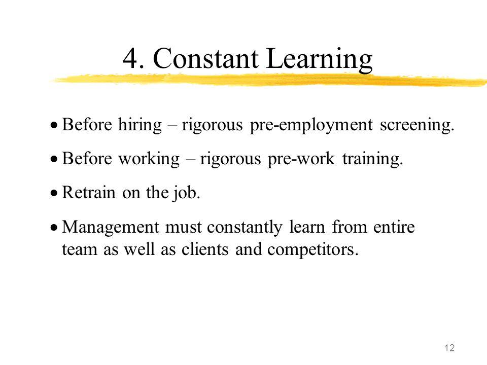12 4. Constant Learning  Before hiring – rigorous pre-employment screening.  Before working – rigorous pre-work training.  Retrain on the job.  Ma
