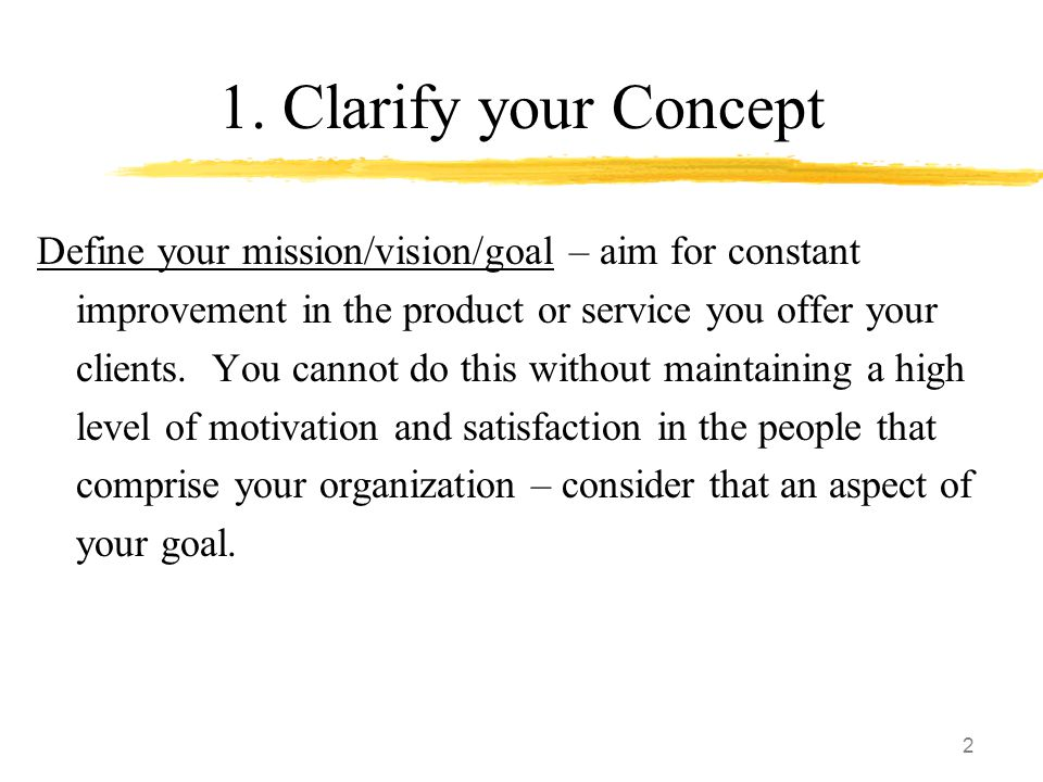 2 1. Clarify your Concept Define your mission/vision/goal – aim for constant improvement in the product or service you offer your clients. You cannot