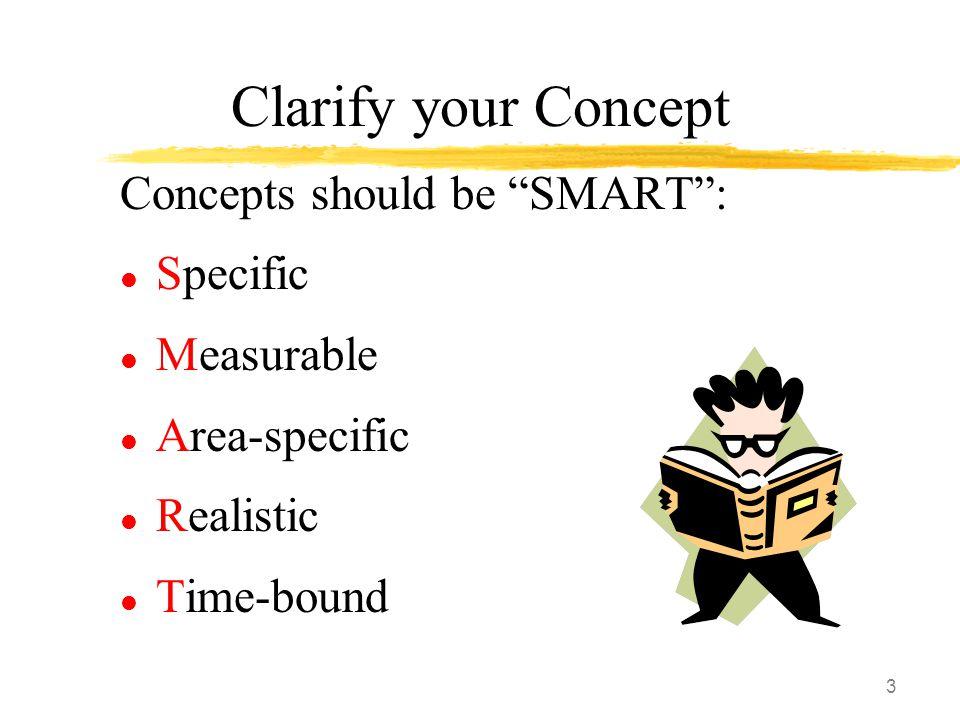 "3 Clarify your Concept Concepts should be ""SMART"": l Specific l Measurable l Area-specific l Realistic l Time-bound"
