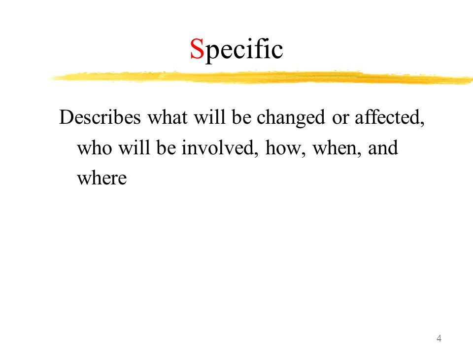4 Specific Describes what will be changed or affected, who will be involved, how, when, and where