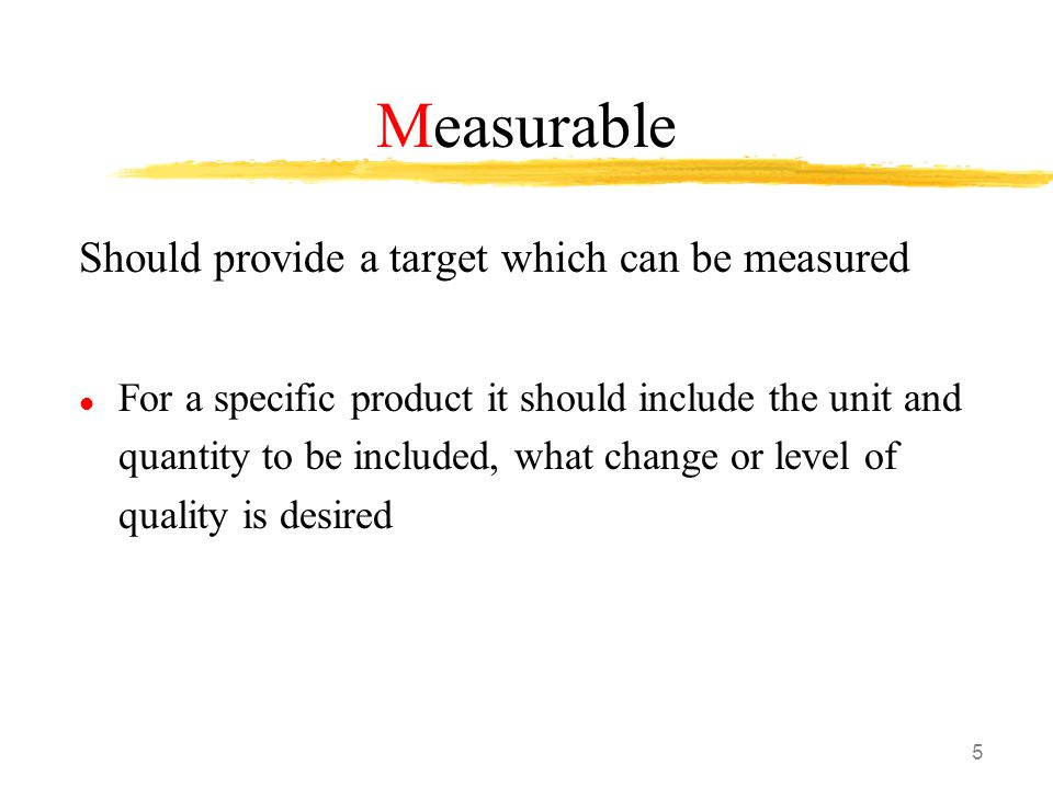 5 Measurable Should provide a target which can be measured l For a specific product it should include the unit and quantity to be included, what change or level of quality is desired