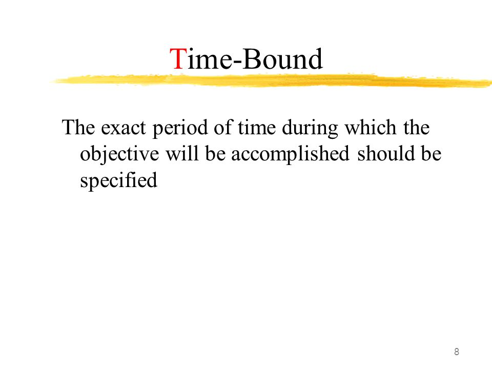 8 Time-Bound The exact period of time during which the objective will be accomplished should be specified