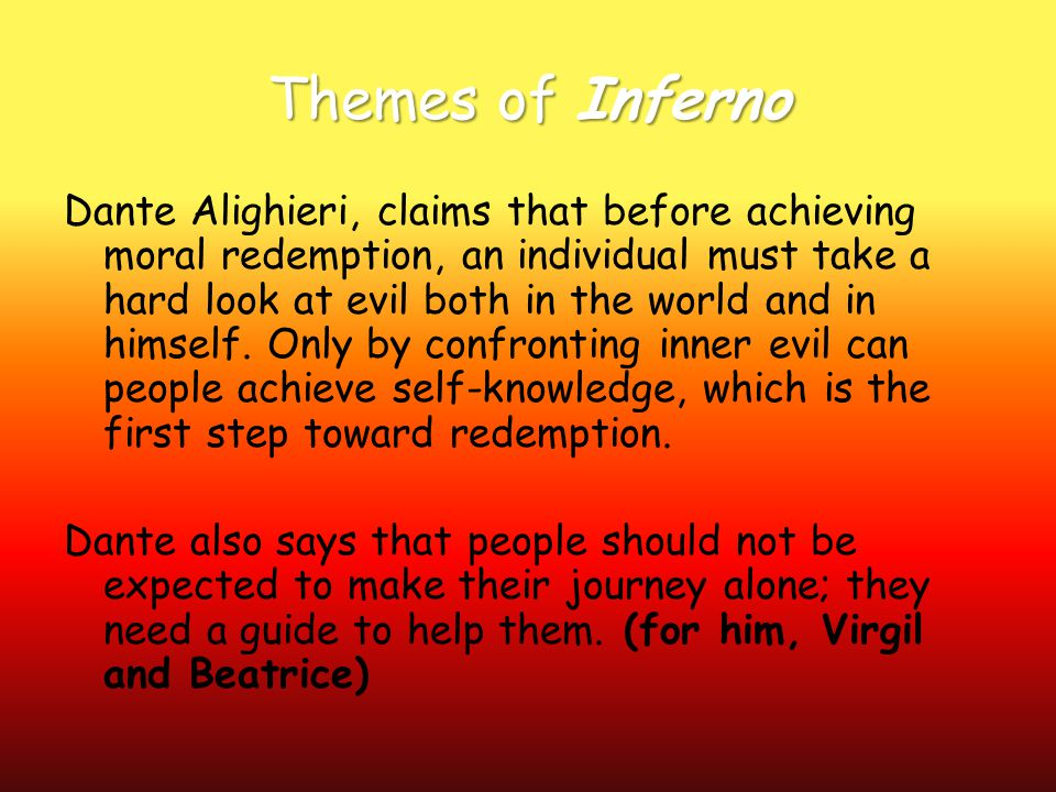 Themes of Inferno Dante Alighieri, claims that before achieving moral redemption, an individual must take a hard look at evil both in the world and in himself.