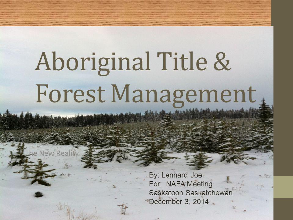 Aboriginal Title & Forest Management The New Reality By: Lennard Joe For: NAFA Meeting Saskatoon Saskatchewan December 3, 2014