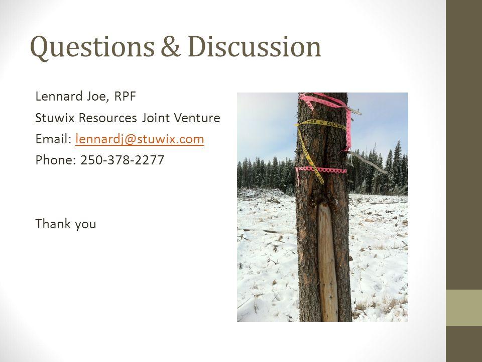 Questions & Discussion Lennard Joe, RPF Stuwix Resources Joint Venture Email: lennardj@stuwix.comlennardj@stuwix.com Phone: 250-378-2277 Thank you