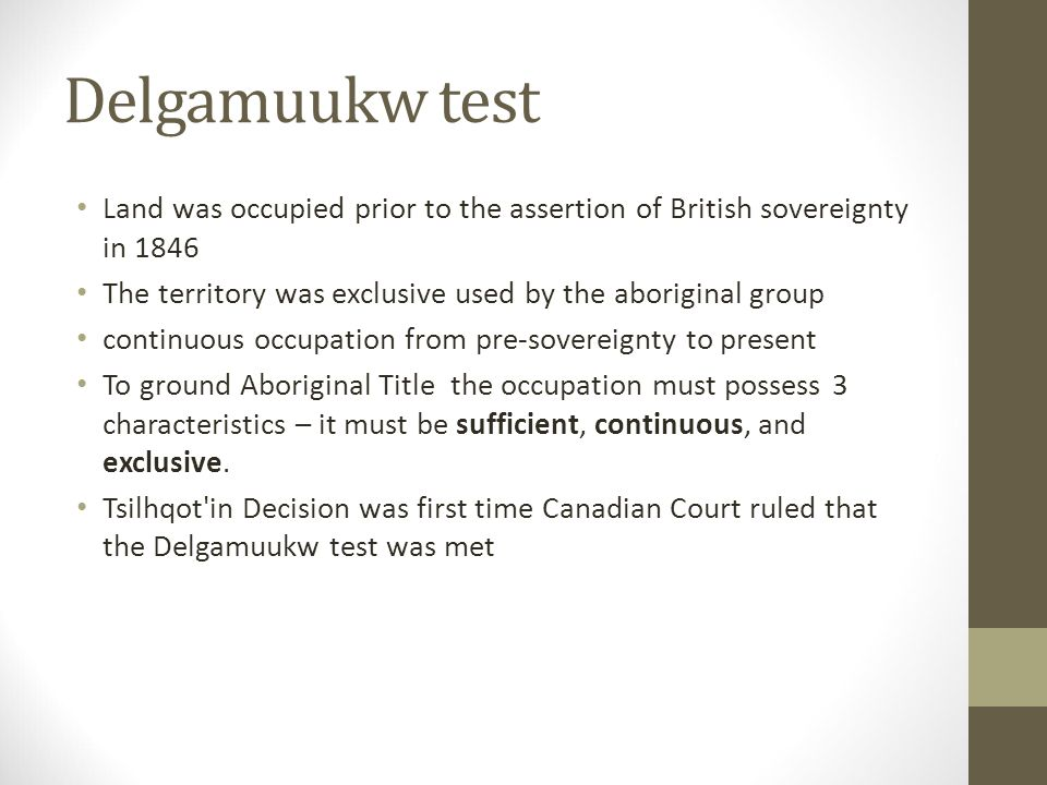 Delgamuukw test Land was occupied prior to the assertion of British sovereignty in 1846 The territory was exclusive used by the aboriginal group continuous occupation from pre-sovereignty to present To ground Aboriginal Title the occupation must possess 3 characteristics – it must be sufficient, continuous, and exclusive.