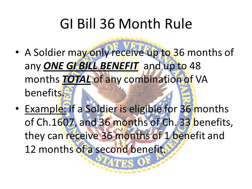 GI Bill 36 Month Rule A Soldier may only receive up to 36 months of any ONE GI BILL BENEFIT and up to 48 months TOTAL of any combination of VA benefits.