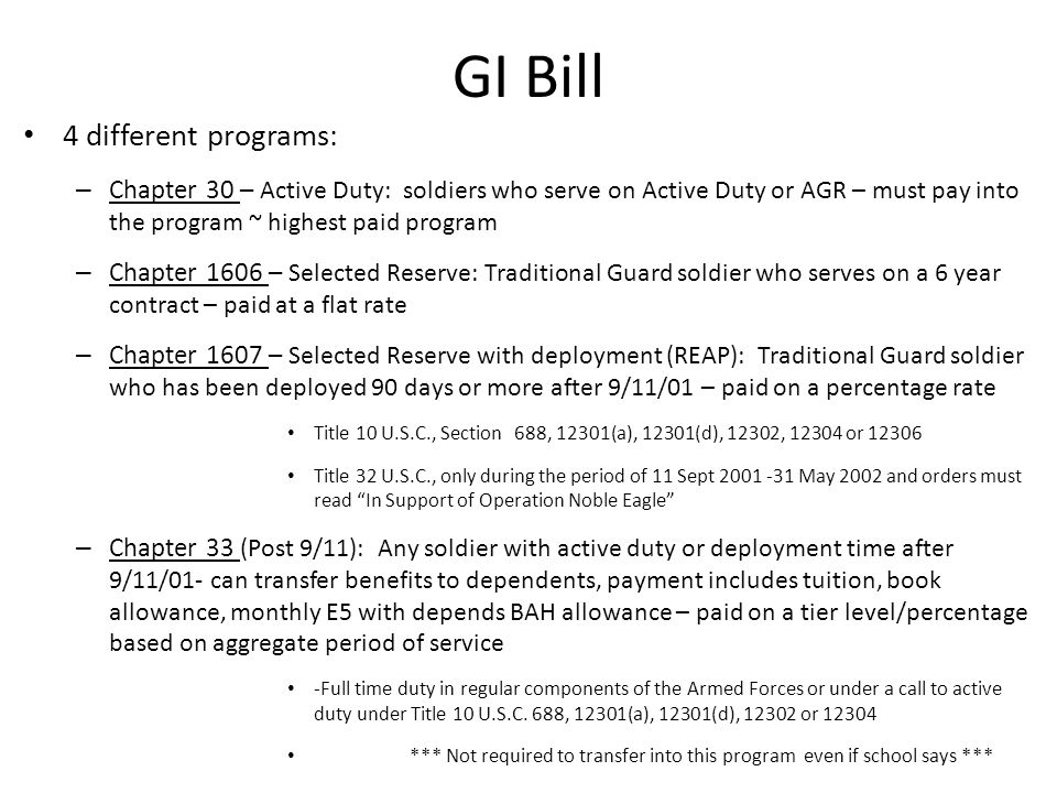 4 different programs: – Chapter 30 – Active Duty: soldiers who serve on Active Duty or AGR – must pay into the program ~ highest paid program – Chapter 1606 – Selected Reserve: Traditional Guard soldier who serves on a 6 year contract – paid at a flat rate – Chapter 1607 – Selected Reserve with deployment (REAP): Traditional Guard soldier who has been deployed 90 days or more after 9/11/01 – paid on a percentage rate Title 10 U.S.C., Section 688, 12301(a), 12301(d), 12302, 12304 or 12306 Title 32 U.S.C., only during the period of 11 Sept 2001 -31 May 2002 and orders must read In Support of Operation Noble Eagle – Chapter 33 (Post 9/11): Any soldier with active duty or deployment time after 9/11/01- can transfer benefits to dependents, payment includes tuition, book allowance, monthly E5 with depends BAH allowance – paid on a tier level/percentage based on aggregate period of service -Full time duty in regular components of the Armed Forces or under a call to active duty under Title 10 U.S.C.