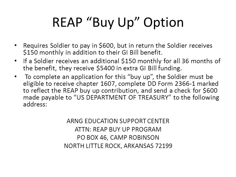 REAP Buy Up Option Requires Soldier to pay in $600, but in return the Soldier receives $150 monthly in addition to their GI Bill benefit.
