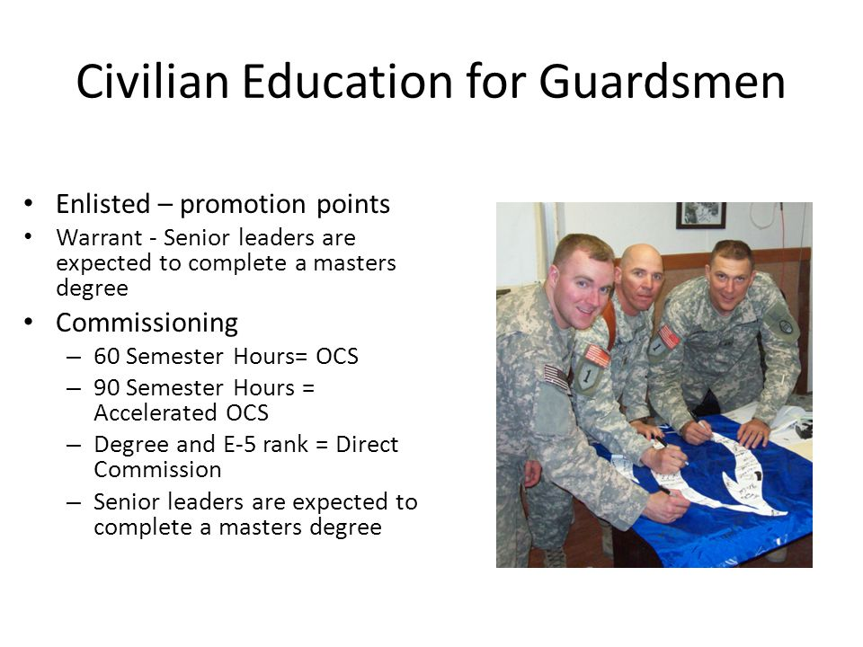 Civilian Education for Guardsmen Enlisted – promotion points Warrant - Senior leaders are expected to complete a masters degree Commissioning – 60 Semester Hours= OCS – 90 Semester Hours = Accelerated OCS – Degree and E-5 rank = Direct Commission – Senior leaders are expected to complete a masters degree
