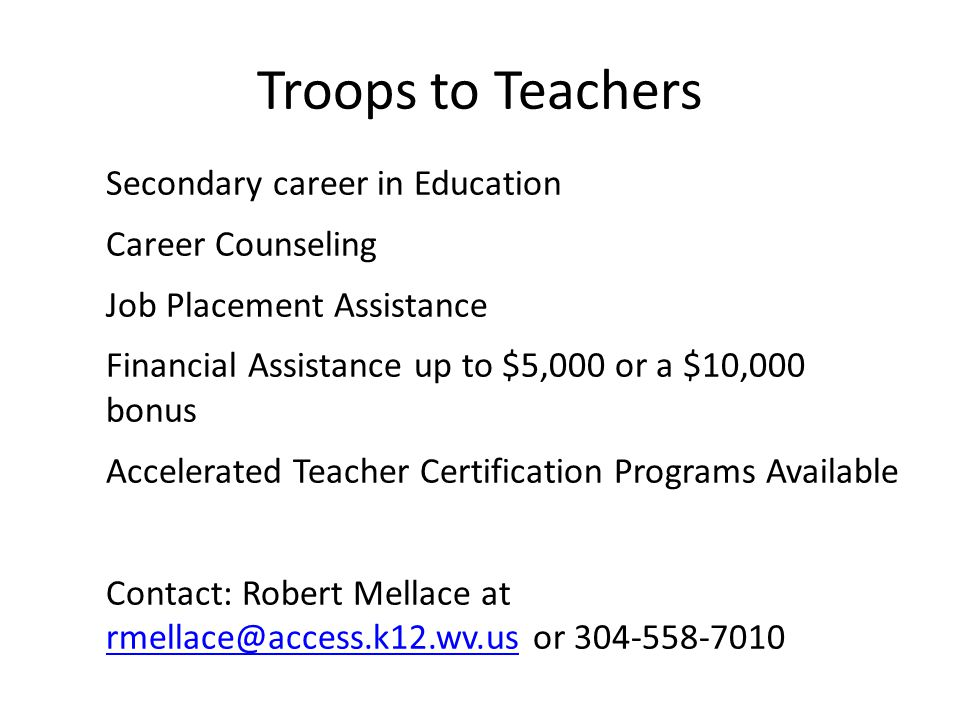 Troops to Teachers Secondary career in Education Career Counseling Job Placement Assistance Financial Assistance up to $5,000 or a $10,000 bonus Accelerated Teacher Certification Programs Available Contact: Robert Mellace at rmellace@access.k12.wv.us or 304-558-7010 rmellace@access.k12.wv.us