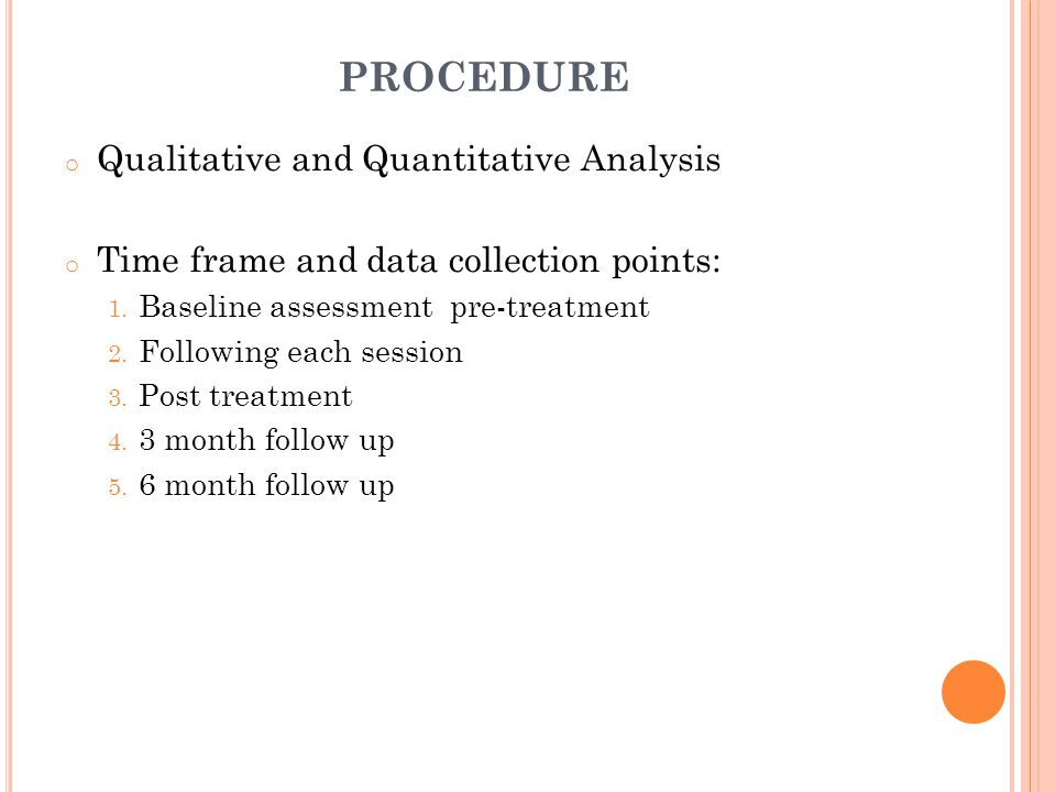 PROCEDURE o Qualitative and Quantitative Analysis o Time frame and data collection points: 1.