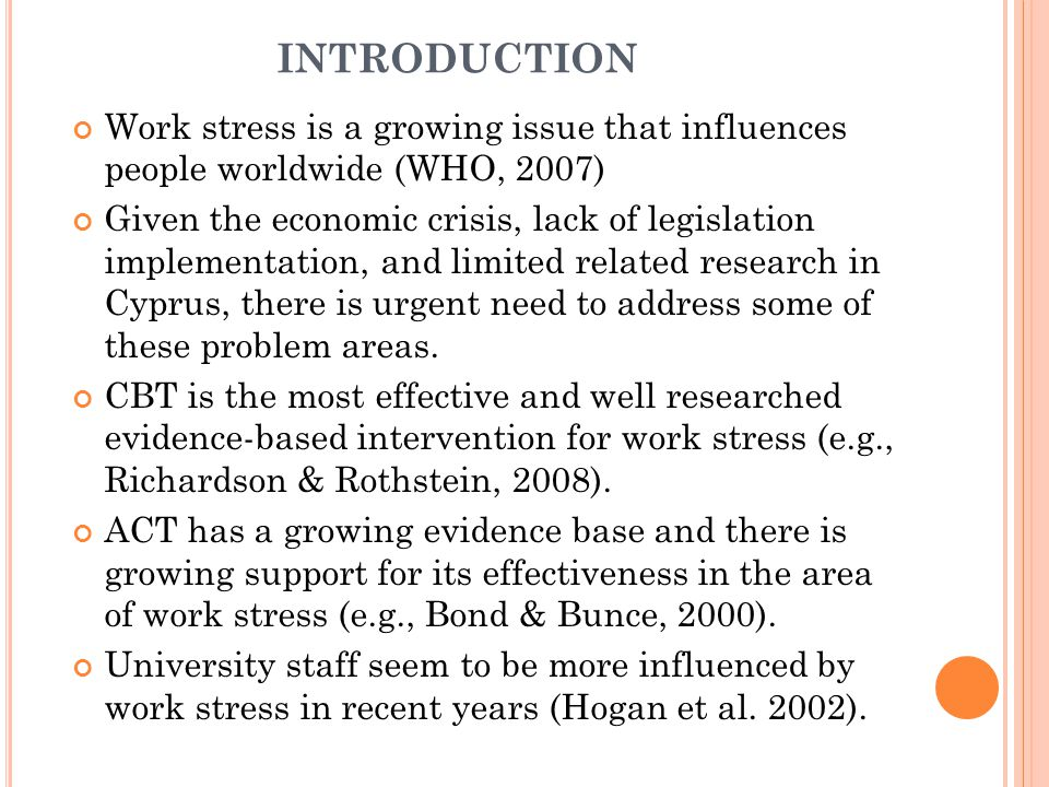 INTRODUCTION Work stress is a growing issue that influences people worldwide (WHO, 2007) Given the economic crisis, lack of legislation implementation, and limited related research in Cyprus, there is urgent need to address some of these problem areas.