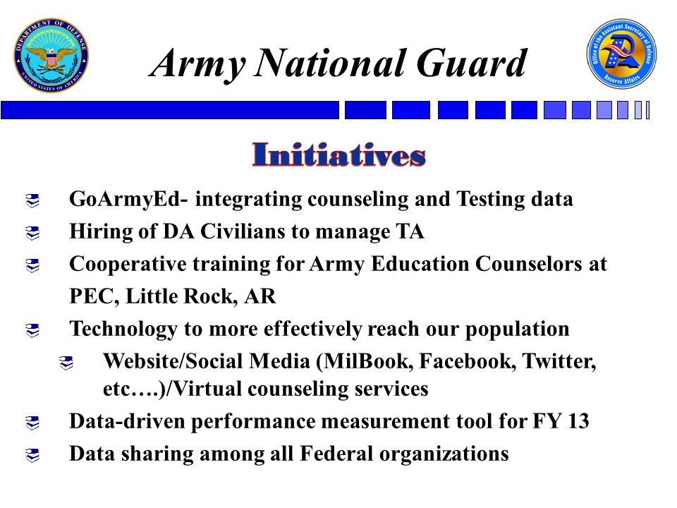 GoArmyEd- integrating counseling and Testing data  Hiring of DA Civilians to manage TA  Cooperative training for Army Education Counselors at PEC, Little Rock, AR  Technology to more effectively reach our population  Website/Social Media (MilBook, Facebook, Twitter, etc….)/Virtual counseling services  Data-driven performance measurement tool for FY 13  Data sharing among all Federal organizations Army National Guard