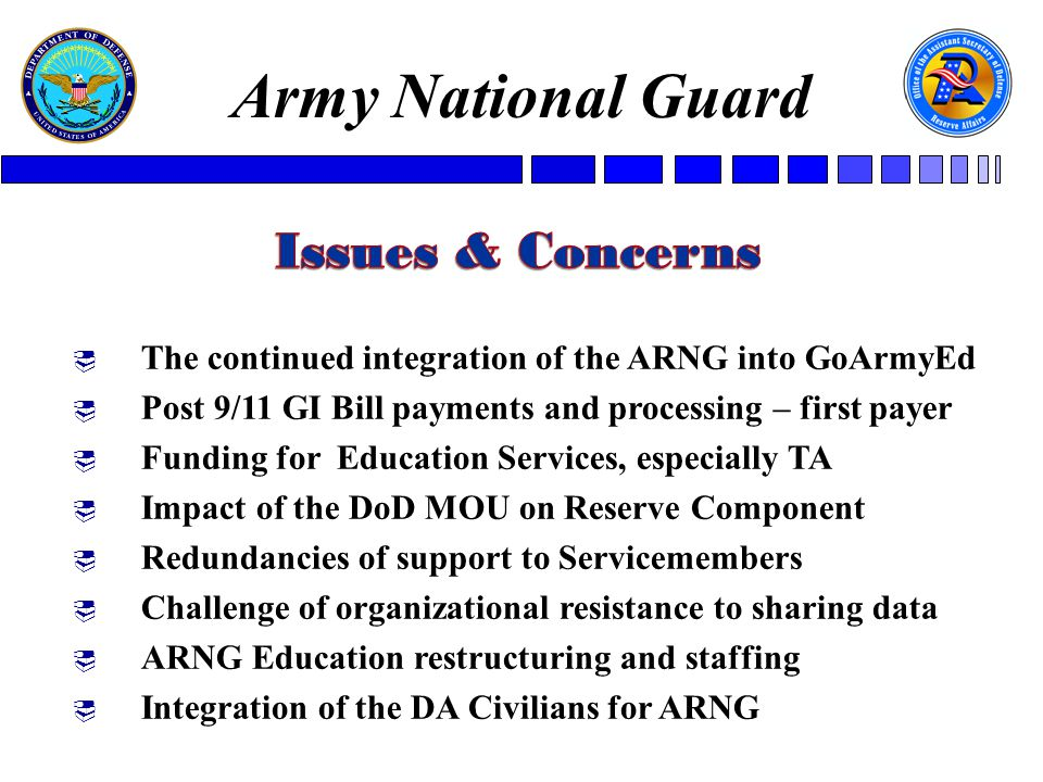  The continued integration of the ARNG into GoArmyEd  Post 9/11 GI Bill payments and processing – first payer  Funding for Education Services, especially TA  Impact of the DoD MOU on Reserve Component  Redundancies of support to Servicemembers  Challenge of organizational resistance to sharing data  ARNG Education restructuring and staffing  Integration of the DA Civilians for ARNG