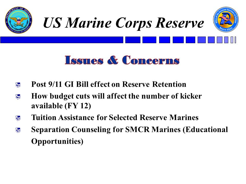  Post 9/11 GI Bill effect on Reserve Retention  How budget cuts will affect the number of kicker available (FY 12)  Tuition Assistance for Selected Reserve Marines  Separation Counseling for SMCR Marines (Educational Opportunities) US Marine Corps Reserve