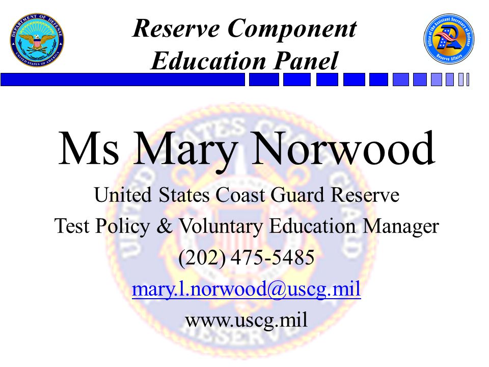 Ms Mary Norwood United States Coast Guard Reserve Test Policy & Voluntary Education Manager (202) 475-5485 mary.l.norwood@uscg.mil www.uscg.mil Reserve Component Education Panel