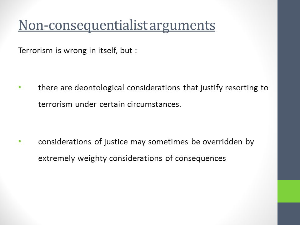 Non-consequentialist arguments Terrorism is wrong in itself, but : there are deontological considerations that justify resorting to terrorism under certain circumstances.