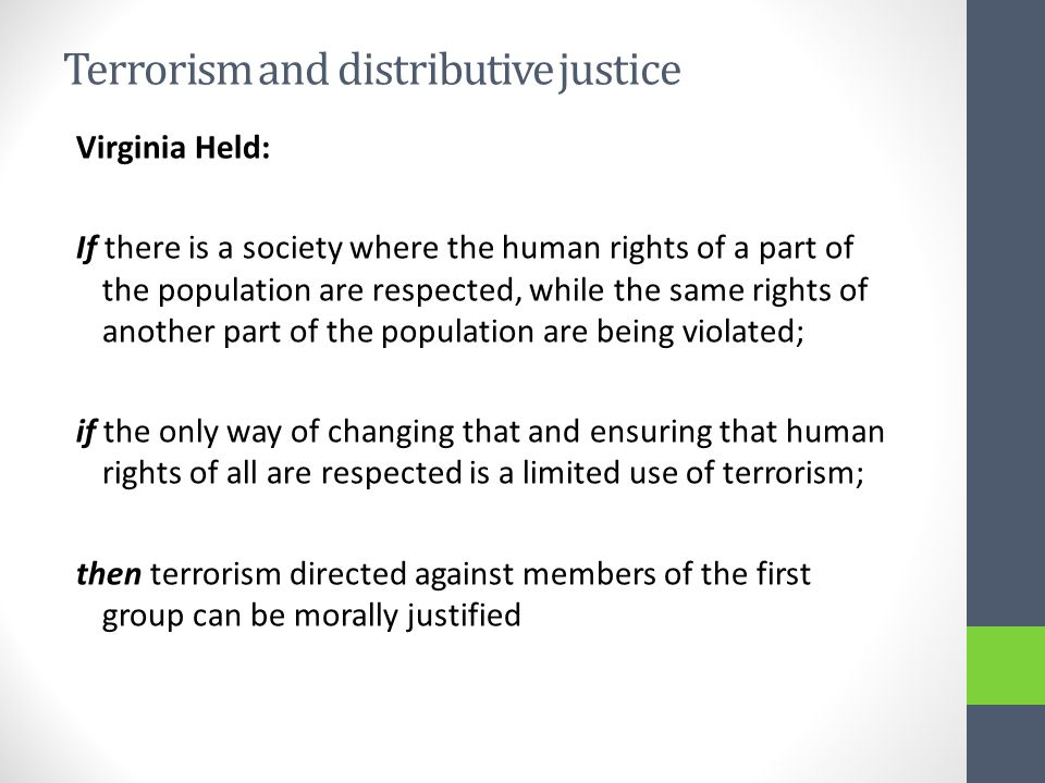 Terrorism and distributive justice Virginia Held: If there is a society where the human rights of a part of the population are respected, while the same rights of another part of the population are being violated; if the only way of changing that and ensuring that human rights of all are respected is a limited use of terrorism; then terrorism directed against members of the first group can be morally justified