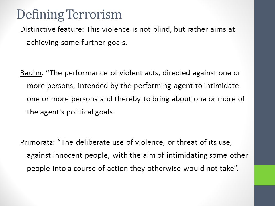 Defining Terrorism Distinctive feature: This violence is not blind, but rather aims at achieving some further goals.
