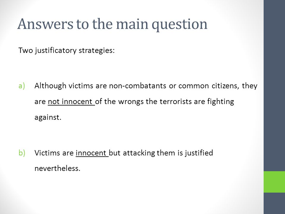 Answers to the main question Two justificatory strategies: a)Although victims are non-combatants or common citizens, they are not innocent of the wrongs the terrorists are fighting against.
