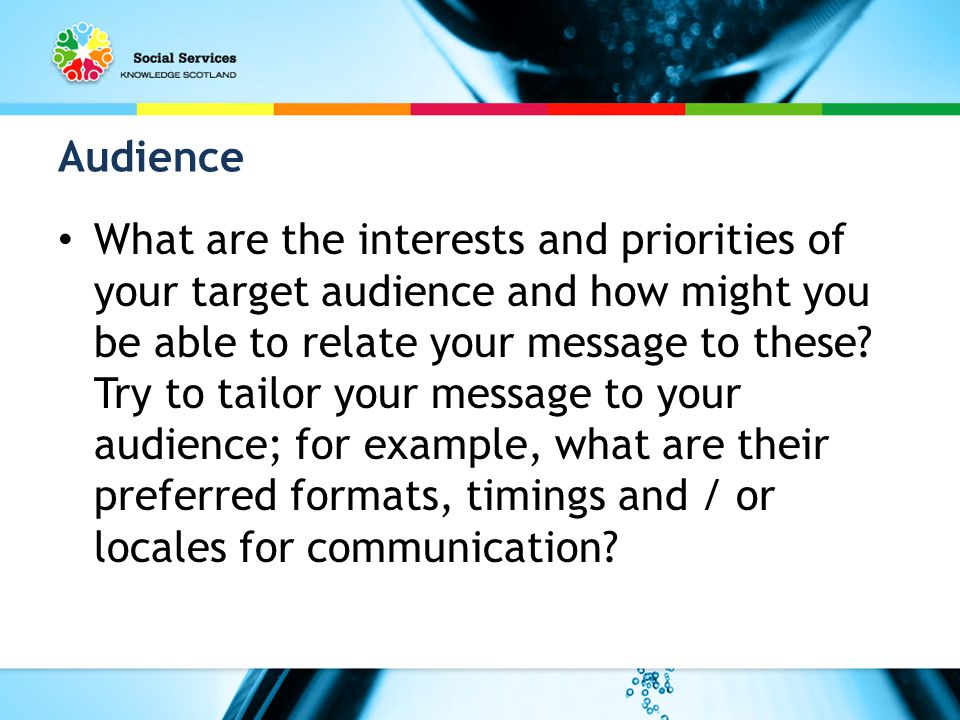 Audience What are the interests and priorities of your target audience and how might you be able to relate your message to these.