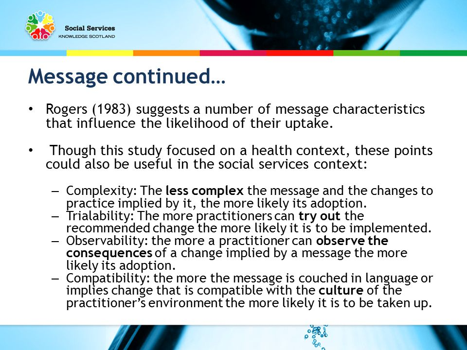 Message continued… Rogers (1983) suggests a number of message characteristics that influence the likelihood of their uptake.