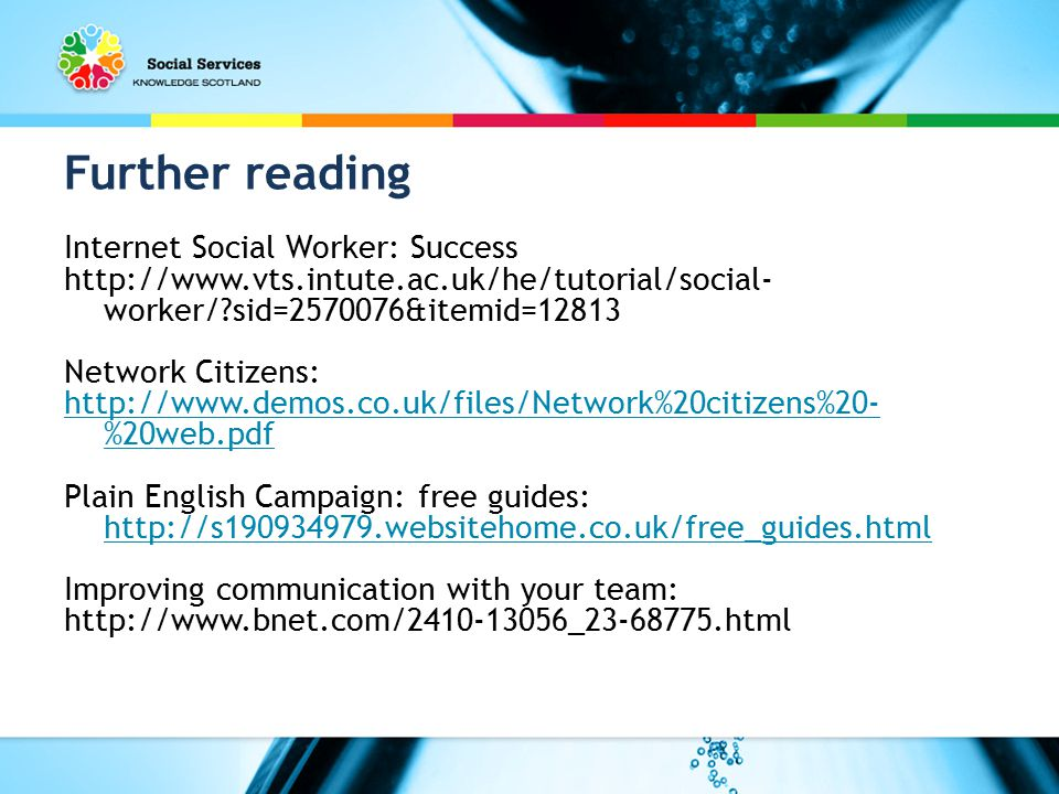 Further reading Internet Social Worker: Success http://www.vts.intute.ac.uk/he/tutorial/social- worker/ sid=2570076&itemid=12813 Network Citizens: http://www.demos.co.uk/files/Network%20citizens%20- %20web.pdf Plain English Campaign: free guides: http://s190934979.websitehome.co.uk/free_guides.html http://s190934979.websitehome.co.uk/free_guides.html Improving communication with your team: http://www.bnet.com/2410-13056_23-68775.html
