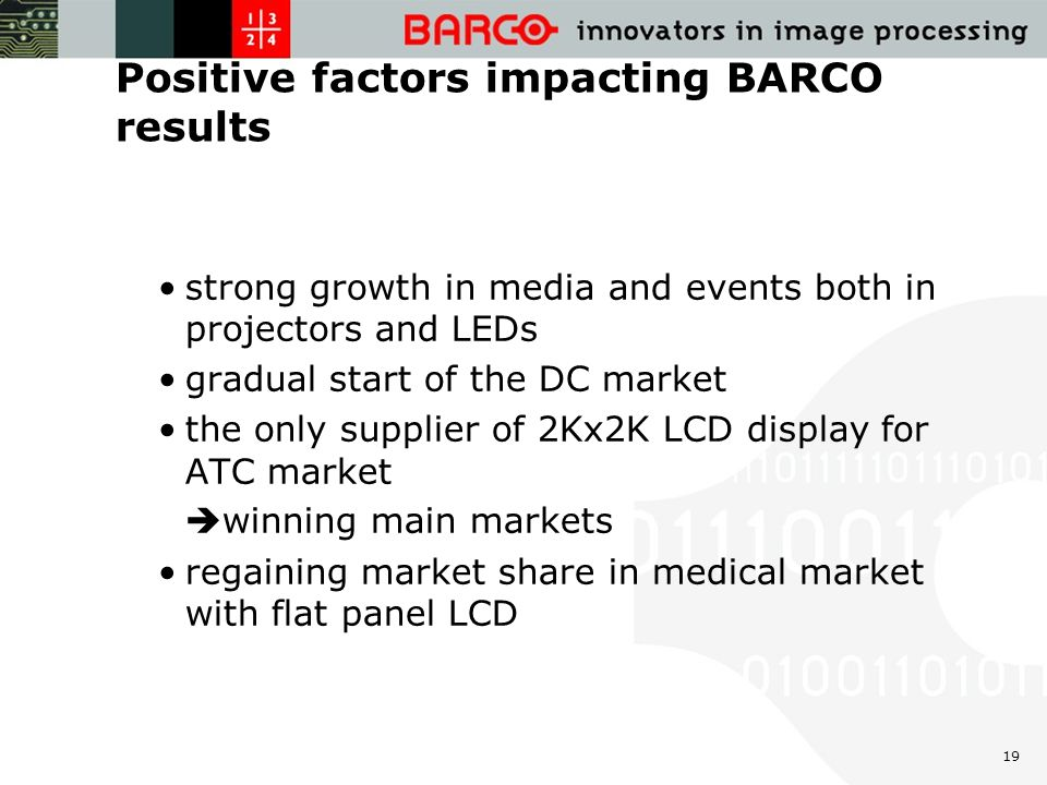 19 Positive factors impacting BARCO results strong growth in media and events both in projectors and LEDs gradual start of the DC market the only supplier of 2Kx2K LCD display for ATC market  winning main markets regaining market share in medical market with flat panel LCD