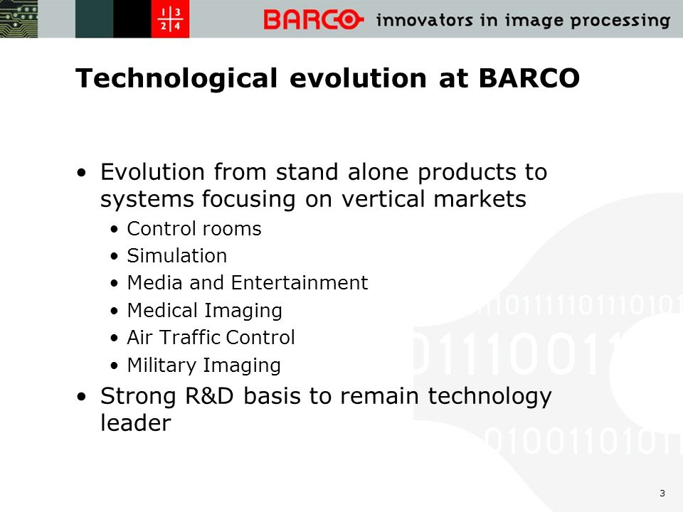 3 Technological evolution at BARCO Evolution from stand alone products to systems focusing on vertical markets Control rooms Simulation Media and Entertainment Medical Imaging Air Traffic Control Military Imaging Strong R&D basis to remain technology leader