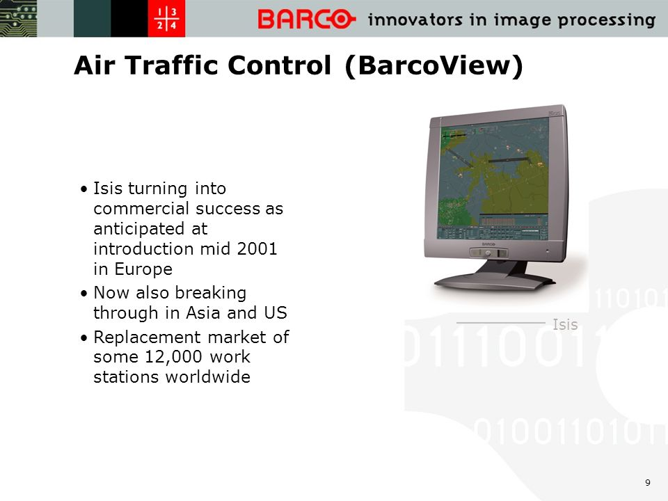 9 Air Traffic Control (BarcoView) Isis Isis turning into commercial success as anticipated at introduction mid 2001 in Europe Now also breaking through in Asia and US Replacement market of some 12,000 work stations worldwide