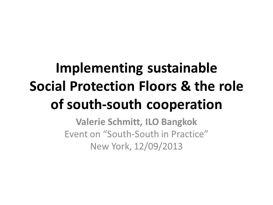 Implementing sustainable Social Protection Floors & the role of south-south cooperation Valerie Schmitt, ILO Bangkok Event on South-South in Practice New York, 12/09/2013