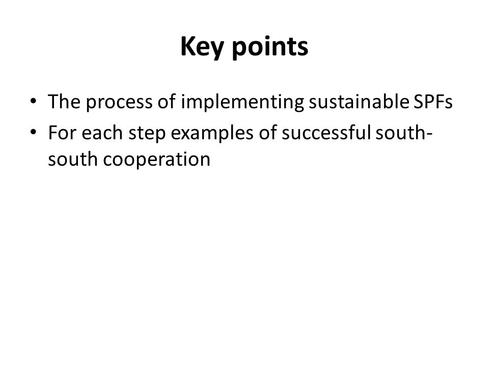 Key points The process of implementing sustainable SPFs For each step examples of successful south- south cooperation