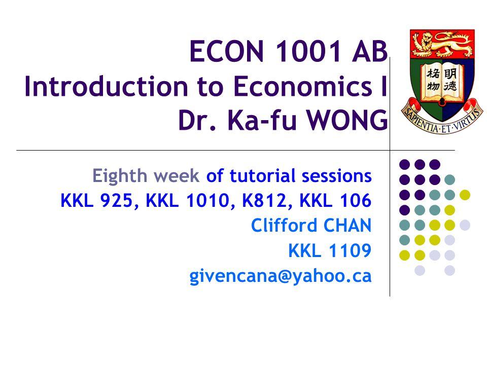 ECON 1001 AB Introduction to Economics I Dr. Ka-fu WONG Eighth week of tutorial sessions KKL 925, KKL 1010, K812, KKL 106 Clifford CHAN KKL 1109 given