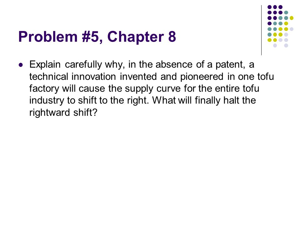 Problem #5, Chapter 8 Explain carefully why, in the absence of a patent, a technical innovation invented and pioneered in one tofu factory will cause