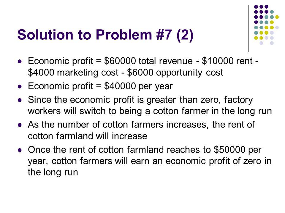 Solution to Problem #7 (2) Economic profit = $60000 total revenue - $10000 rent - $4000 marketing cost - $6000 opportunity cost Economic profit = $400