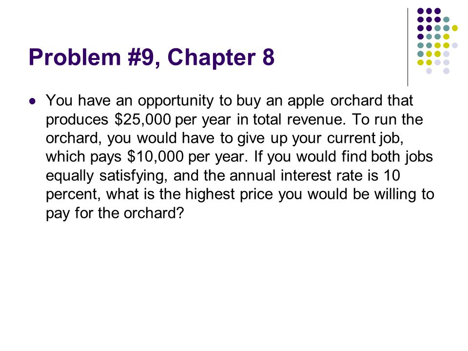 Problem #9, Chapter 8 You have an opportunity to buy an apple orchard that produces $25,000 per year in total revenue. To run the orchard, you would h