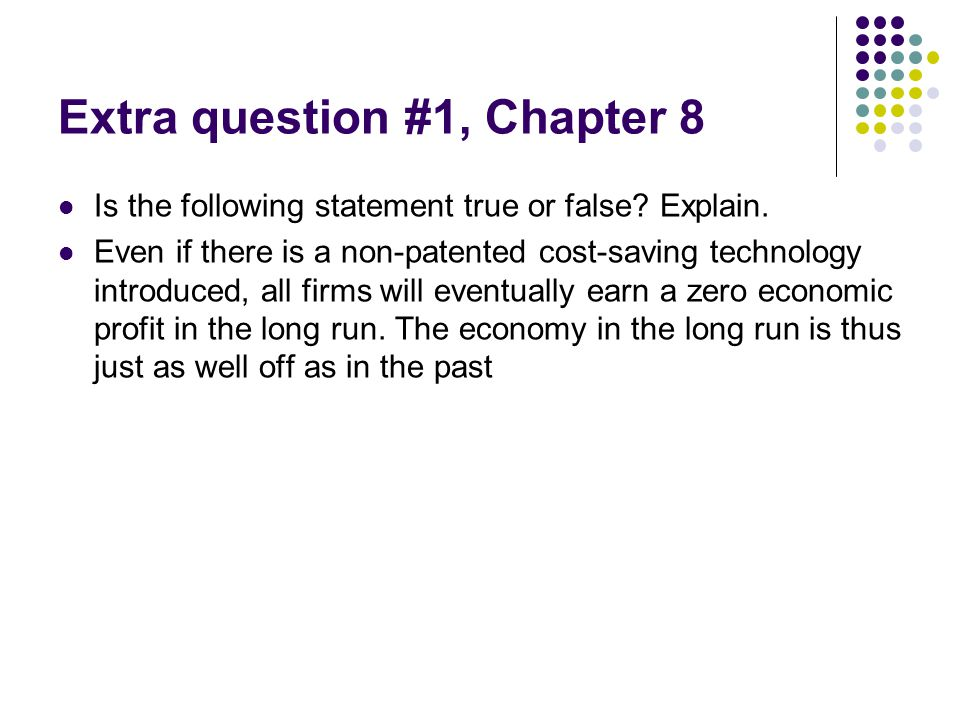 Extra question #1, Chapter 8 Is the following statement true or false? Explain. Even if there is a non-patented cost-saving technology introduced, all