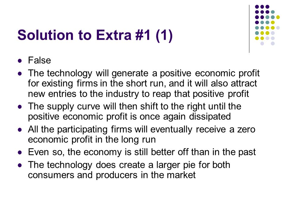 Solution to Extra #1 (1) False The technology will generate a positive economic profit for existing firms in the short run, and it will also attract n