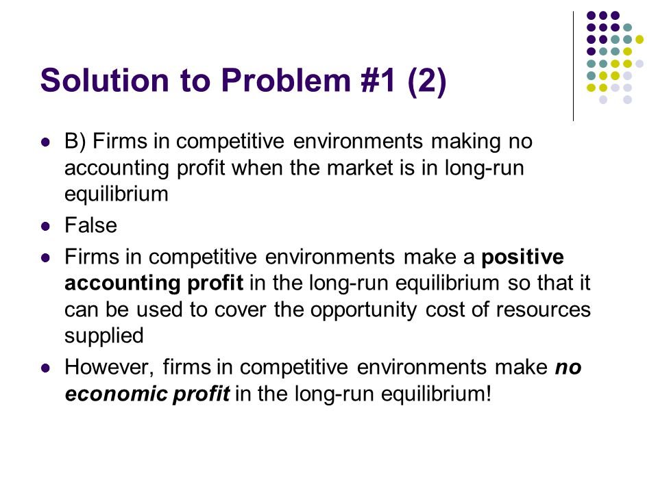 Solution to Problem #1 (2) B) Firms in competitive environments making no accounting profit when the market is in long-run equilibrium False Firms in