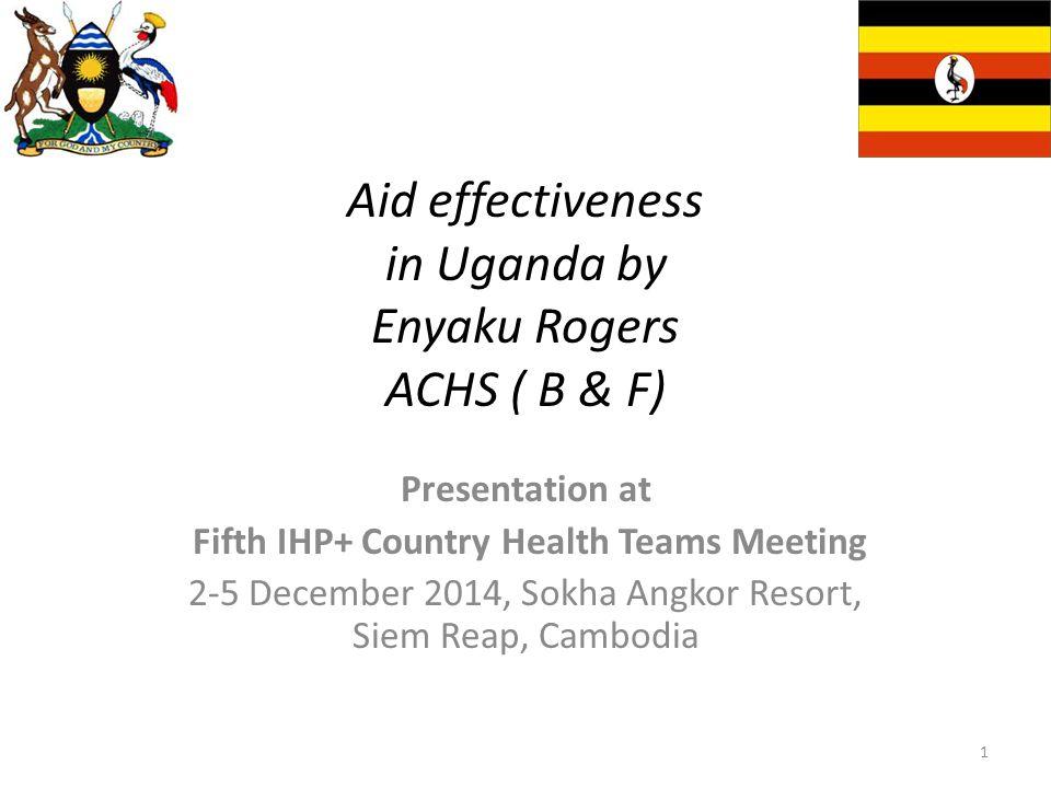 Aid effectiveness in Uganda by Enyaku Rogers ACHS ( B & F) Presentation at Fifth IHP+ Country Health Teams Meeting 2-5 December 2014, Sokha Angkor Resort, Siem Reap, Cambodia 1