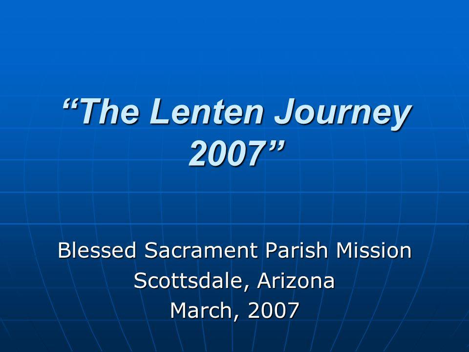 The Lenten Journey 2007 Blessed Sacrament Parish Mission Scottsdale, Arizona March, 2007