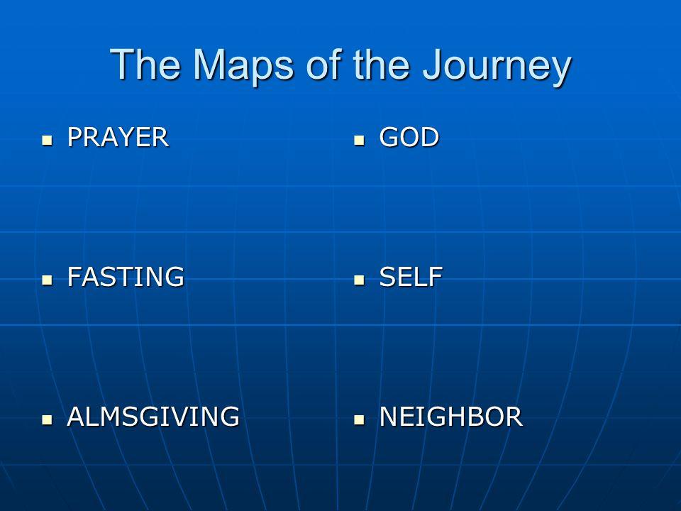The Maps of the Journey PRAYER PRAYER FASTING FASTING ALMSGIVING ALMSGIVING GOD GOD SELF SELF NEIGHBOR NEIGHBOR