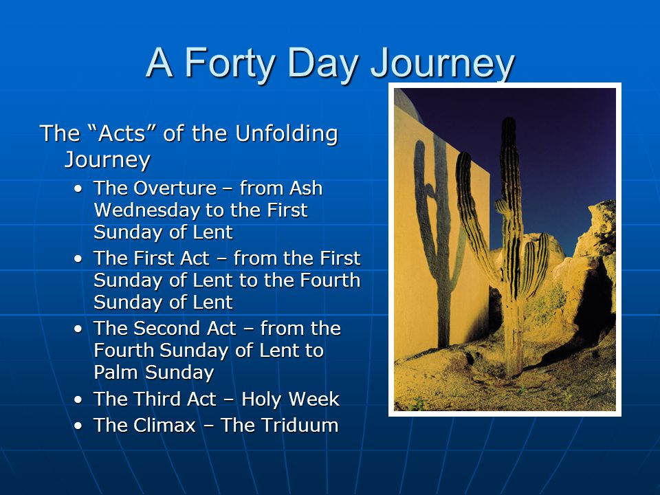 A Forty Day Journey The Acts of the Unfolding Journey The Overture – from Ash Wednesday to the First Sunday of LentThe Overture – from Ash Wednesday to the First Sunday of Lent The First Act – from the First Sunday of Lent to the Fourth Sunday of LentThe First Act – from the First Sunday of Lent to the Fourth Sunday of Lent The Second Act – from the Fourth Sunday of Lent to Palm SundayThe Second Act – from the Fourth Sunday of Lent to Palm Sunday The Third Act – Holy WeekThe Third Act – Holy Week The Climax – The TriduumThe Climax – The Triduum