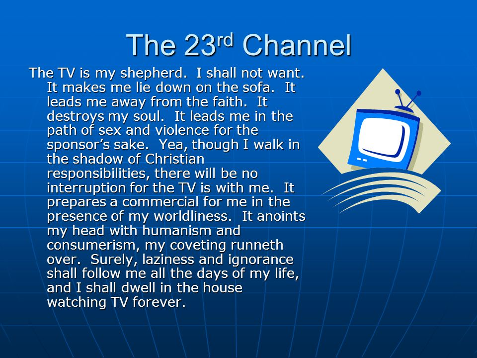 The 23 rd Channel The TV is my shepherd.I shall not want.