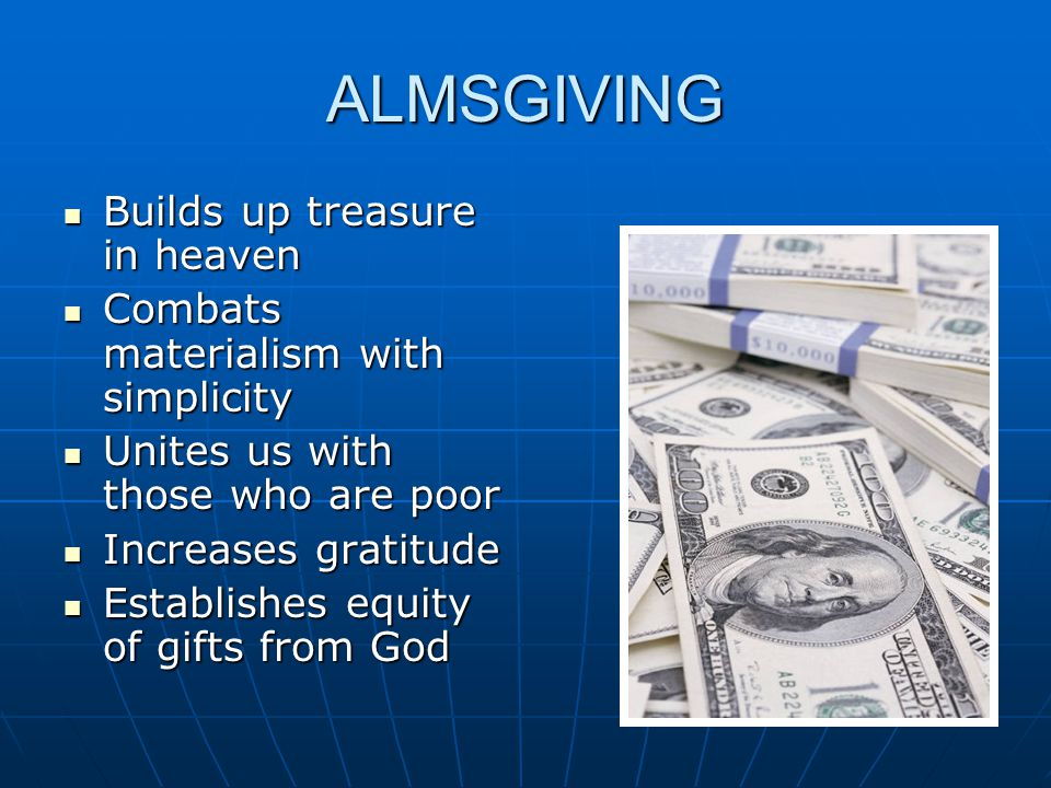ALMSGIVING Builds up treasure in heaven Builds up treasure in heaven Combats materialism with simplicity Combats materialism with simplicity Unites us with those who are poor Unites us with those who are poor Increases gratitude Increases gratitude Establishes equity of gifts from God Establishes equity of gifts from God